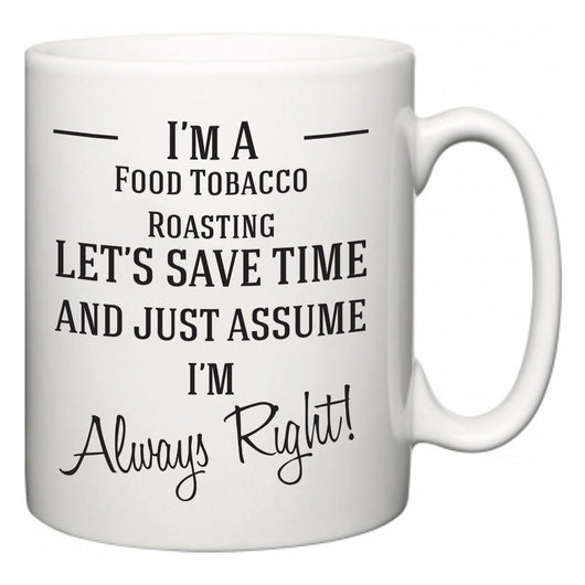 I'm A Food Tobacco Roasting Let's Just Save Time and Assume I'm Always Right  Mug