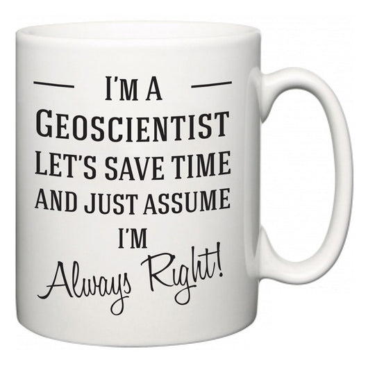 I'm A Geoscientist Let's Just Save Time and Assume I'm Always Right  Mug