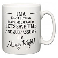 I'm A Glass Cutting Machine Operator Let's Just Save Time and Assume I'm Always Right  Mug