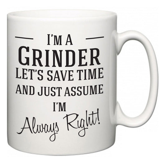 I'm A Grinder Let's Just Save Time and Assume I'm Always Right  Mug