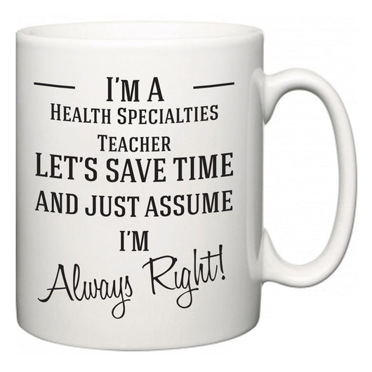 I'm A Health Specialties Teacher Let's Just Save Time and Assume I'm Always Right  Mug