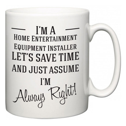 I'm A Home Entertainment Equipment Installer Let's Just Save Time and Assume I'm Always Right  Mug