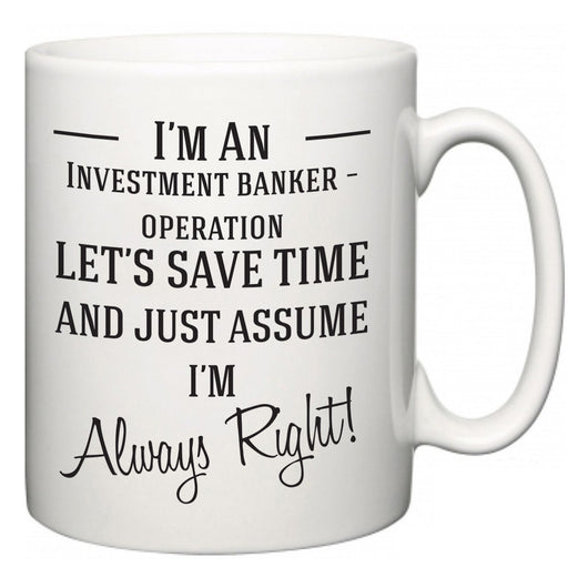 I'm A Investment banker – operation Let's Just Save Time and Assume I'm Always Right  Mug