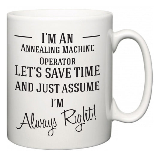 I'm A Annealing Machine Operator Let's Just Save Time and Assume I'm Always Right  Mug