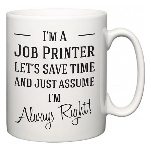 I'm A Job Printer Let's Just Save Time and Assume I'm Always Right  Mug