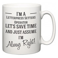 I'm A Letterpress Setters Operator Let's Just Save Time and Assume I'm Always Right  Mug