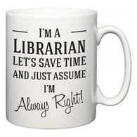 I'm A Librarian Let's Just Save Time and Assume I'm Always Right  Mug