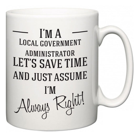 I'm A Local government administrator Let's Just Save Time and Assume I'm Always Right  Mug