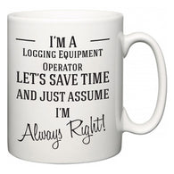 I'm A Logging Equipment Operator Let's Just Save Time and Assume I'm Always Right  Mug
