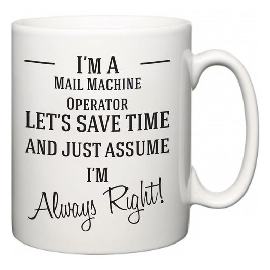 I'm A Mail Machine Operator Let's Just Save Time and Assume I'm Always Right  Mug