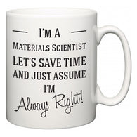 I'm A Materials Scientist Let's Just Save Time and Assume I'm Always Right  Mug