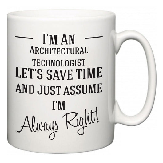 I'm A Architectural technologist Let's Just Save Time and Assume I'm Always Right  Mug