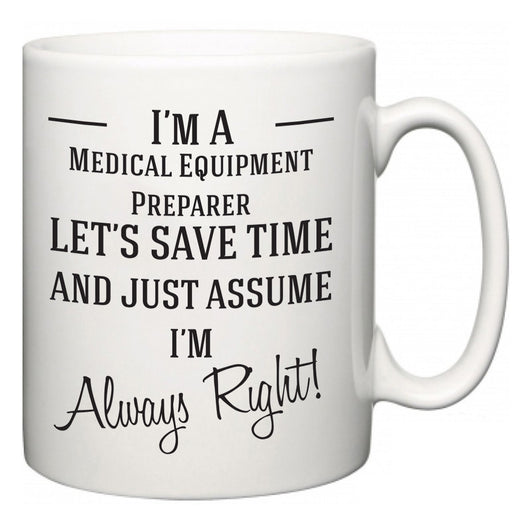 I'm A Medical Equipment Preparer Let's Just Save Time and Assume I'm Always Right  Mug