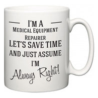 I'm A Medical Equipment Repairer Let's Just Save Time and Assume I'm Always Right  Mug