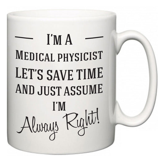I'm A Medical physicist Let's Just Save Time and Assume I'm Always Right  Mug