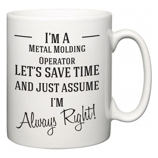 I'm A Metal Molding Operator Let's Just Save Time and Assume I'm Always Right  Mug