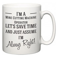 I'm A Mine Cutting Machine Operator Let's Just Save Time and Assume I'm Always Right  Mug