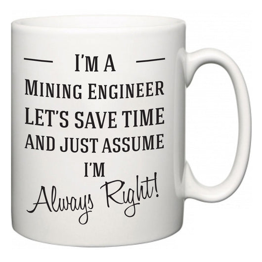 I'm A Mining Engineer Let's Just Save Time and Assume I'm Always Right  Mug