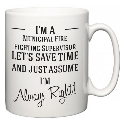 I'm A Municipal Fire Fighting Supervisor Let's Just Save Time and Assume I'm Always Right  Mug