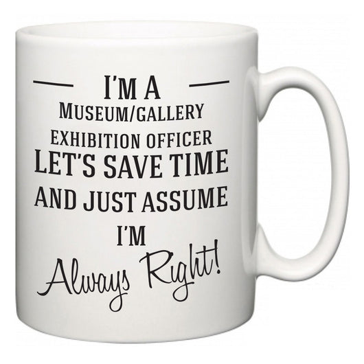 I'm A Museum/gallery exhibition officer Let's Just Save Time and Assume I'm Always Right  Mug