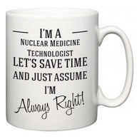 I'm A Nuclear Medicine Technologist Let's Just Save Time and Assume I'm Always Right  Mug