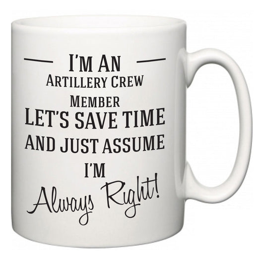 I'm A Artillery Crew Member Let's Just Save Time and Assume I'm Always Right  Mug