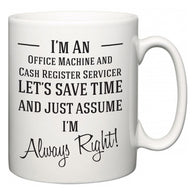 I'm A Office Machine and Cash Register Servicer Let's Just Save Time and Assume I'm Always Right  Mug