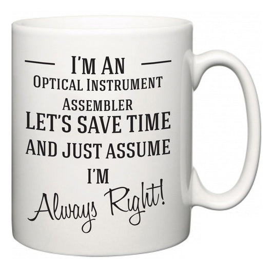 I'm A Optical Instrument Assembler Let's Just Save Time and Assume I'm Always Right  Mug