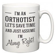 I'm A Orthotist Let's Just Save Time and Assume I'm Always Right  Mug