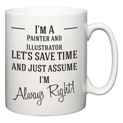 I'm A Painter and Illustrator Let's Just Save Time and Assume I'm Always Right  Mug