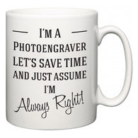 I'm A Photoengraver Let's Just Save Time and Assume I'm Always Right  Mug