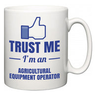 Trust Me I'm A Agricultural Equipment Operator  Mug
