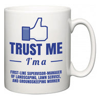 Trust Me I'm A First-Line Supervisor-Manager of Landscaping, Lawn Service, and Groundskeeping Worker  Mug