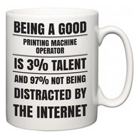 Being a good Printing Machine Operator is 3% talent and 97% not being distracted by the internet  Mug