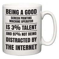 Being a good Screen Printing Machine Operator is 3% talent and 97% not being distracted by the internet  Mug