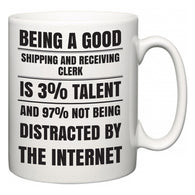 Being a good Shipping and Receiving Clerk is 3% talent and 97% not being distracted by the internet  Mug