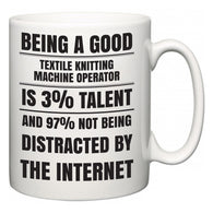Being a good Textile Knitting Machine Operator is 3% talent and 97% not being distracted by the internet  Mug