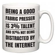 Being a good Fabric Presser is 3% talent and 97% not being distracted by the internet  Mug