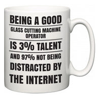 Being a good Glass Cutting Machine Operator is 3% talent and 97% not being distracted by the internet  Mug