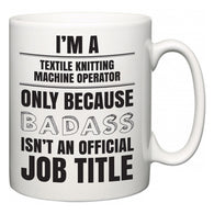 I'm A Textile Knitting Machine Operator but only because BADASS isn't an official job title  Mug