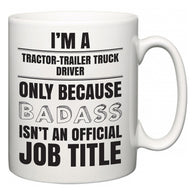 I'm A Tractor-Trailer Truck Driver but only because BADASS isn't an official job title  Mug