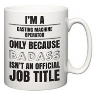 I'm A Casting Machine Operator but only because BADASS isn't an official job title  Mug