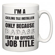 I'm A Ceiling Tile Installer but only because BADASS isn't an official job title  Mug