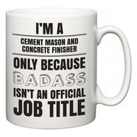 I'm A Cement Mason and Concrete Finisher but only because BADASS isn't an official job title  Mug
