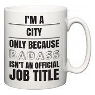 I'm A City but only because BADASS isn't an official job title  Mug