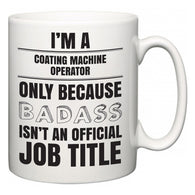 I'm A Coating Machine Operator but only because BADASS isn't an official job title  Mug