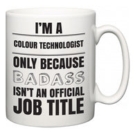 I'm A Colour technologist but only because BADASS isn't an official job title  Mug