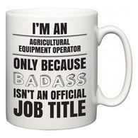I'm A Agricultural Equipment Operator but only because BADASS isn't an official job title  Mug