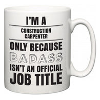 I'm A Construction Carpenter but only because BADASS isn't an official job title  Mug