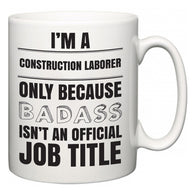 I'm A Construction Laborer but only because BADASS isn't an official job title  Mug